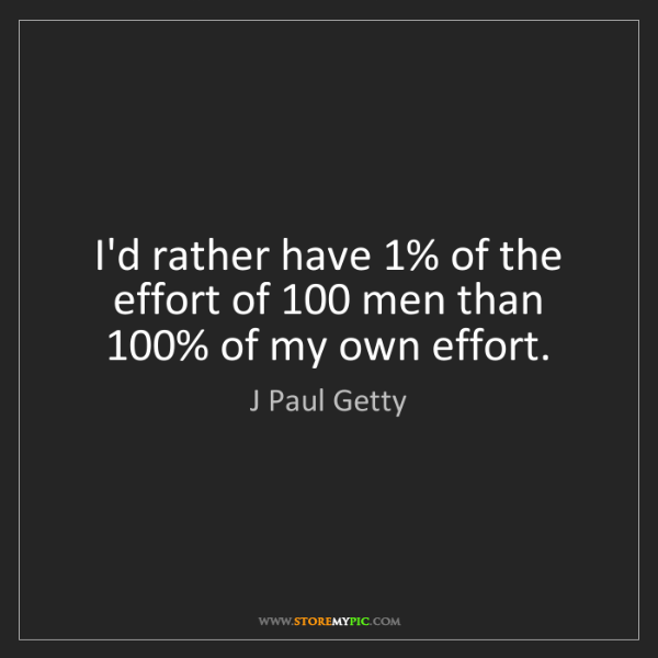 J Paul Getty: I'd rather have 1% of the effort of 100 men than 100%...