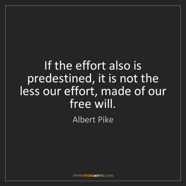 Albert Pike: If the effort also is predestined, it is not the less...