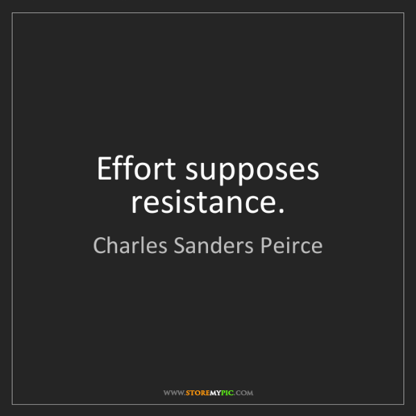 Charles Sanders Peirce: Effort supposes resistance.