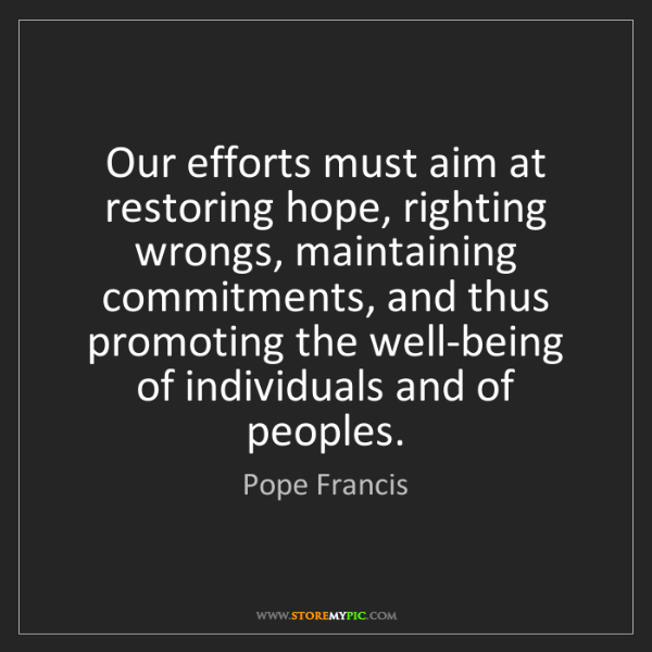 Pope Francis: Our efforts must aim at restoring hope, righting wrongs,...