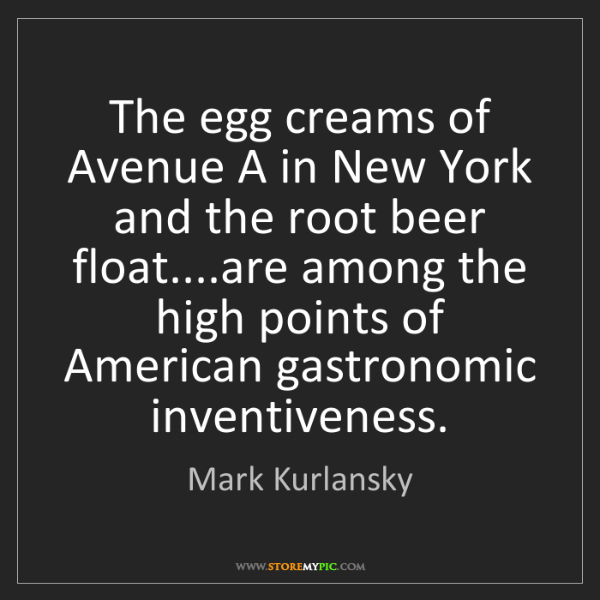 Mark Kurlansky: The egg creams of Avenue A in New York and the root beer...