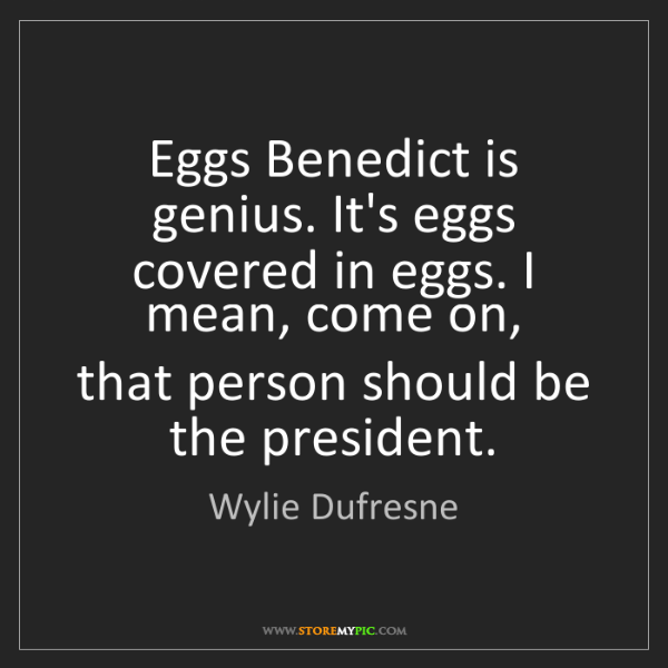 Wylie Dufresne: Eggs Benedict is genius. It's eggs covered in eggs. I...