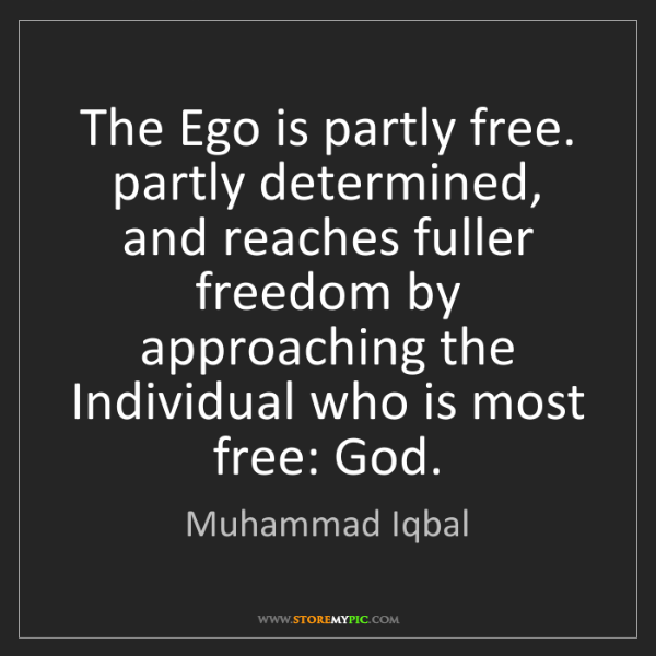 Muhammad Iqbal: The Ego is partly free. partly determined, and reaches...