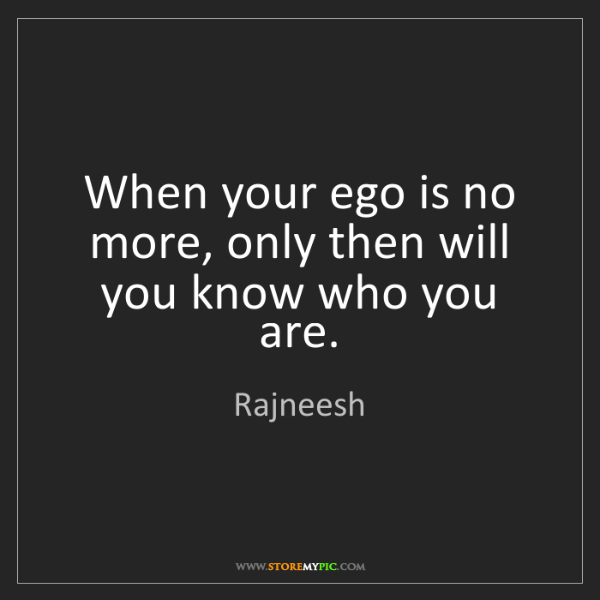 Rajneesh: When your ego is no more, only then will you know who...