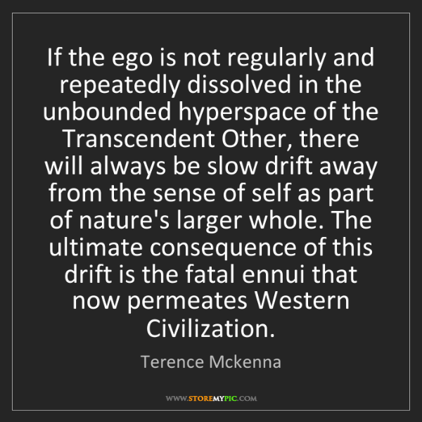 Terence Mckenna: If the ego is not regularly and repeatedly dissolved...