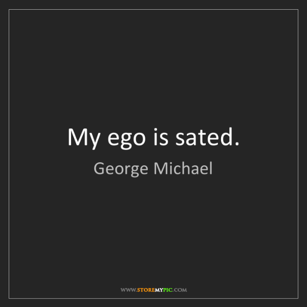 George Michael: My ego is sated.