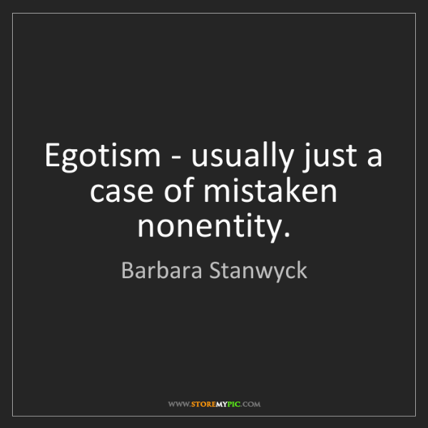 Barbara Stanwyck: Egotism - usually just a case of mistaken nonentity.