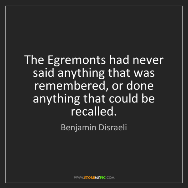 Benjamin Disraeli: The Egremonts had never said anything that was remembered,...