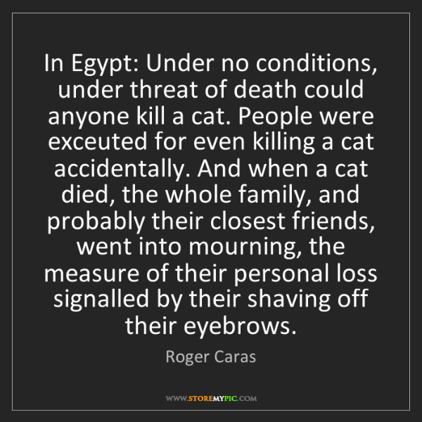 Roger Caras: In Egypt: Under no conditions, under threat of death...
