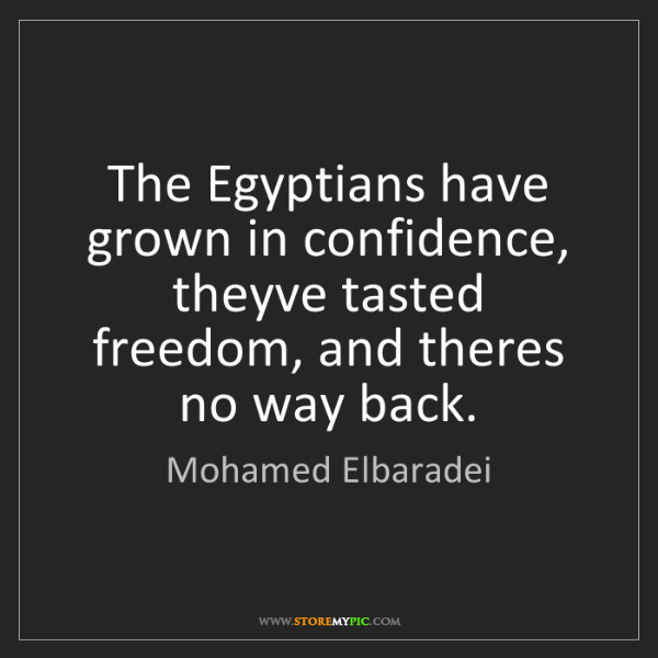 Mohamed Elbaradei: The Egyptians have grown in confidence, theyve tasted...
