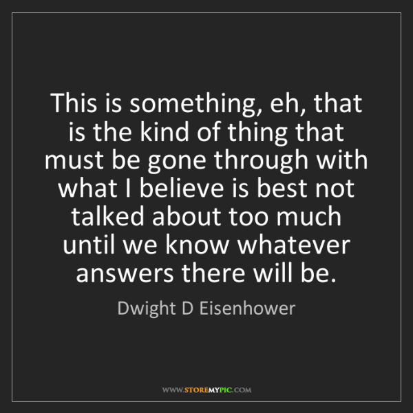 Dwight D Eisenhower: This is something, eh, that is the kind of thing that...