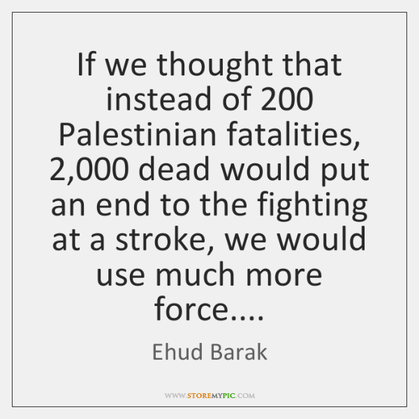 If we thought that instead of 200 Palestinian fatalities, 2,000 dead would put an ...