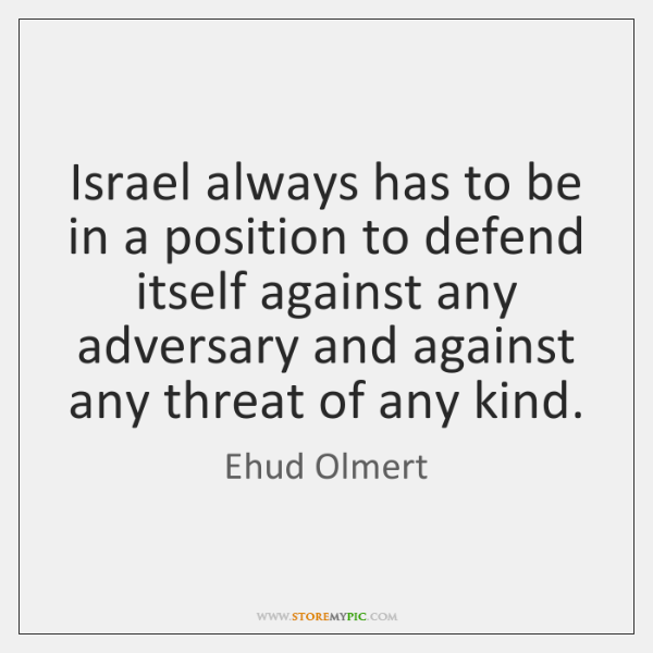 Israel always has to be in a position to defend itself against ...
