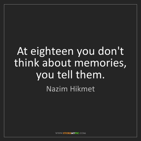 Nazim Hikmet: At eighteen you don't think about memories, you tell...