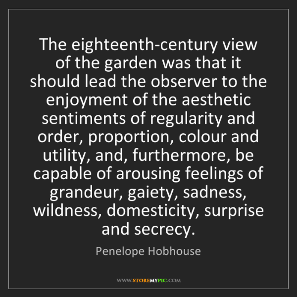 Penelope Hobhouse: The eighteenth-century view of the garden was that it...