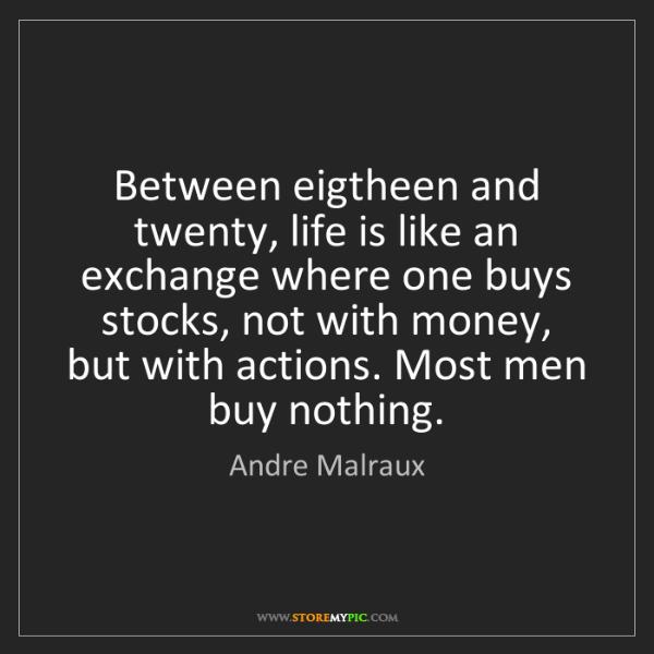 Andre Malraux: Between eigtheen and twenty, life is like an exchange...