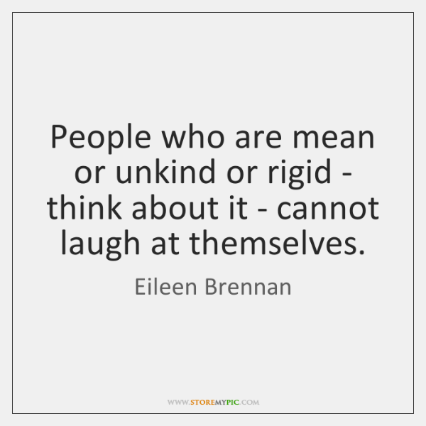 People who are mean or unkind or rigid - think about it ...