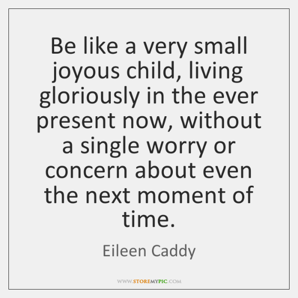 Be like a very small joyous child, living gloriously in the ever ...