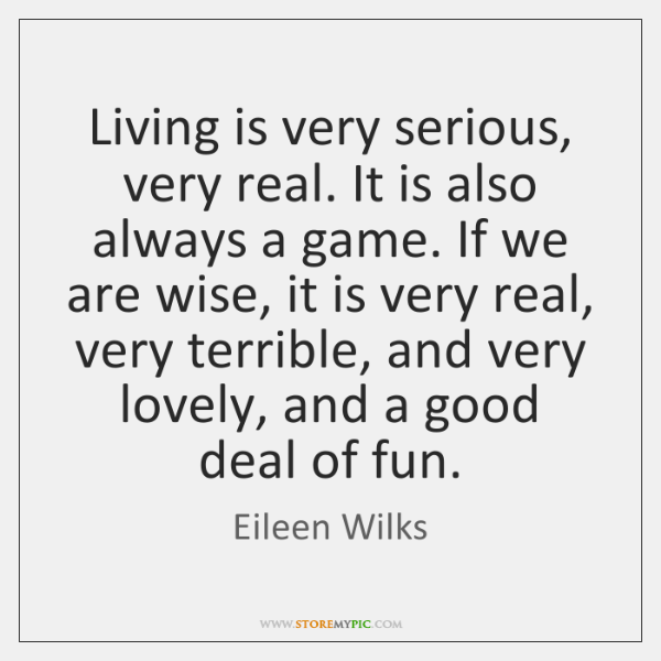 Living is very serious, very real. It is also always a game. ...