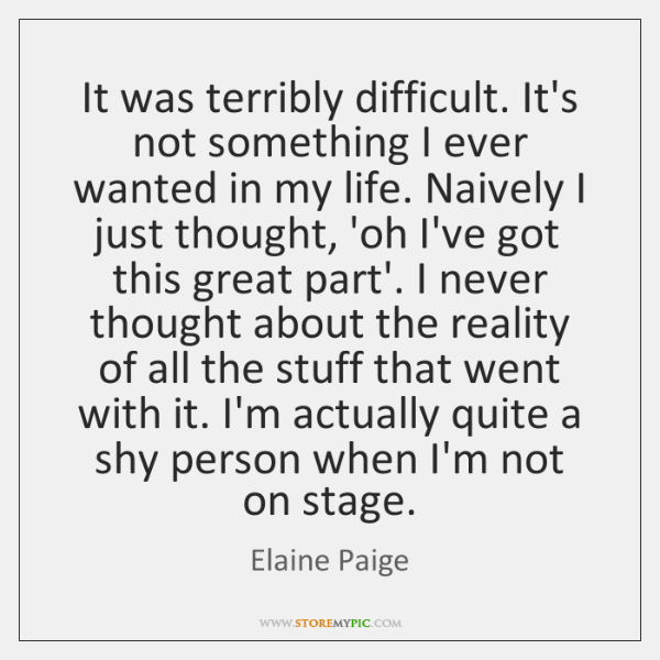 It was terribly difficult. It's not something I ever wanted in my ...