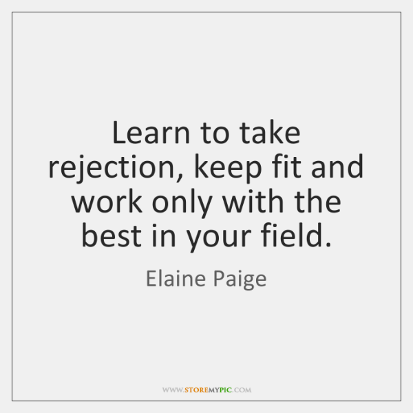 Learn to take rejection, keep fit and work only with the best ...