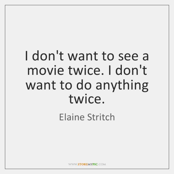 I don't want to see a movie twice. I don't want to ...