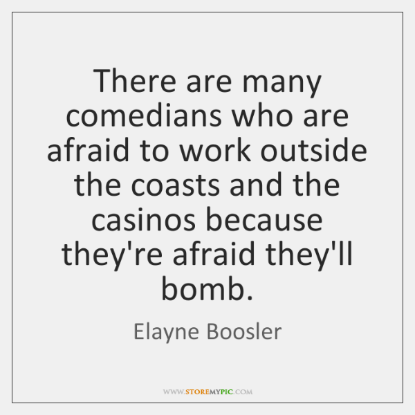 There are many comedians who are afraid to work outside the coasts ...