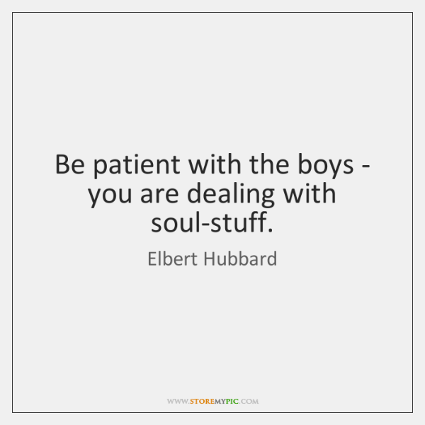 Be patient with the boys - you are dealing with soul-stuff.