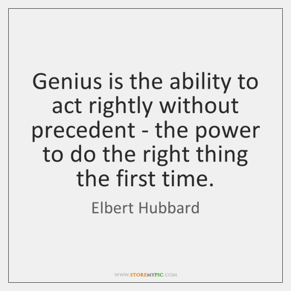 Genius is the ability to act rightly without precedent - the power ...