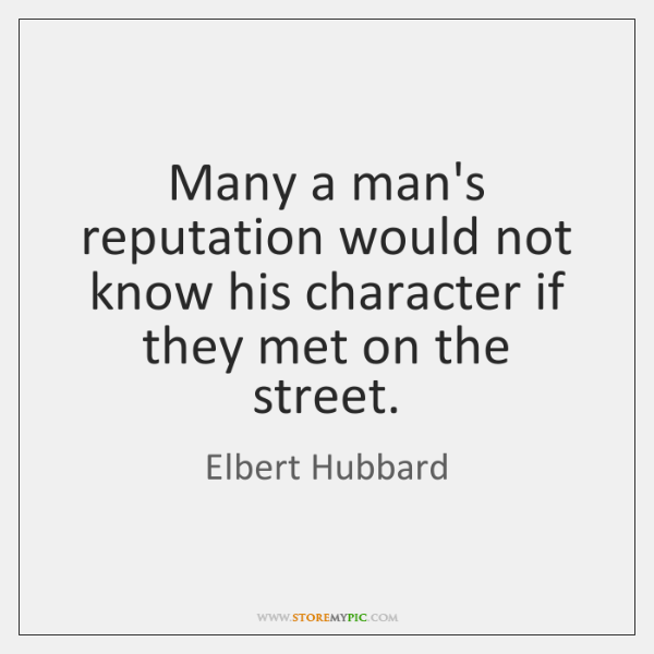 Many a man's reputation would not know his character if they met ...