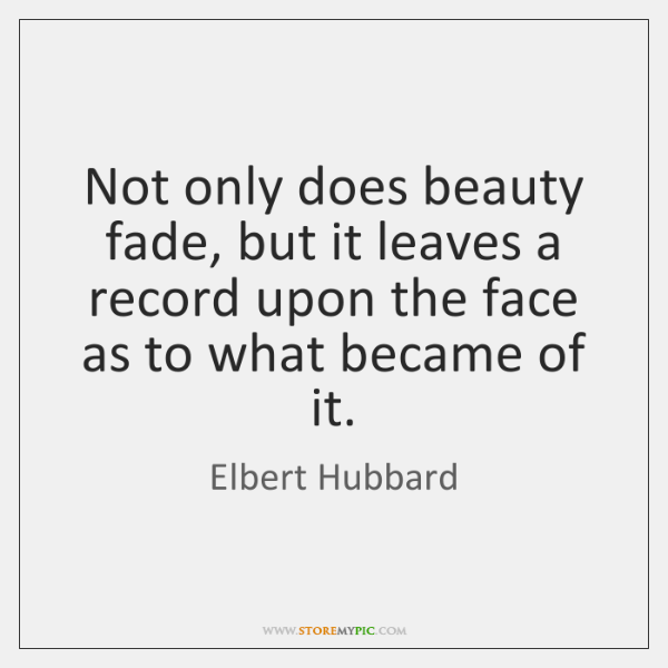 Not only does beauty fade, but it leaves a record upon the ...