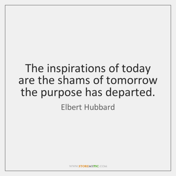 The inspirations of today are the shams of tomorrow the purpose has ...