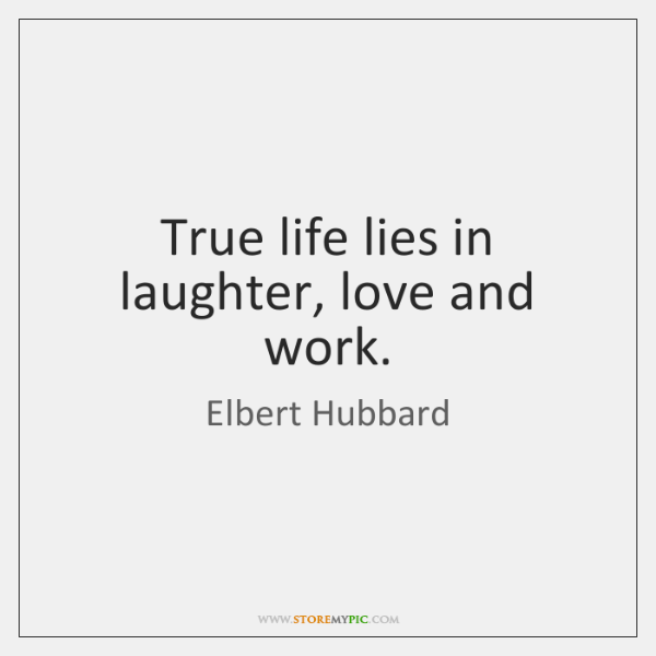 True life lies in laughter, love and work.