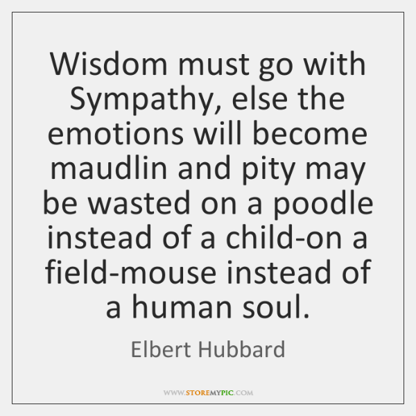 Wisdom must go with Sympathy, else the emotions will become maudlin and ...