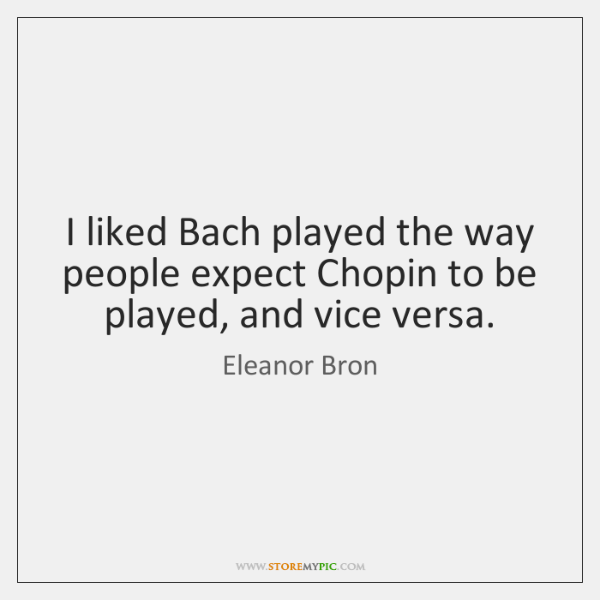 I liked Bach played the way people expect Chopin to be played, ...