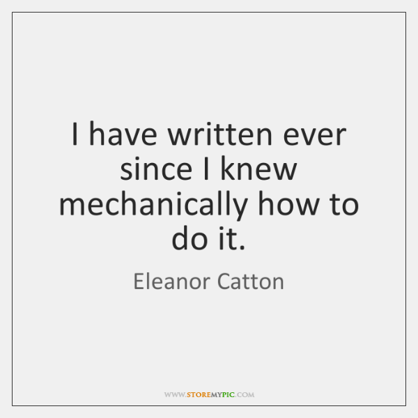 I have written ever since I knew mechanically how to do it.