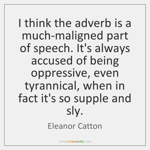 I think the adverb is a much-maligned part of speech. It's always ...