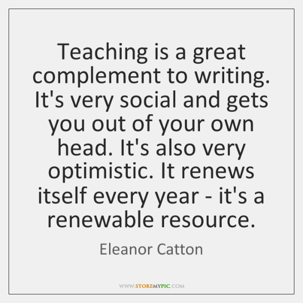 Teaching is a great complement to writing. It's very social and gets ...