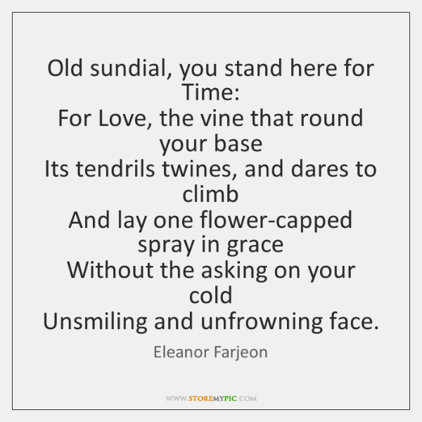 Old sundial, you stand here for Time:  For Love, the vine that ...