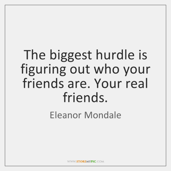 The biggest hurdle is figuring out who your friends are. Your real ...