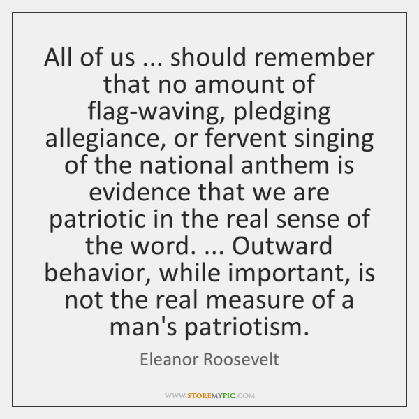 All of us ... should remember that no amount of flag-waving, pledging allegiance, ...