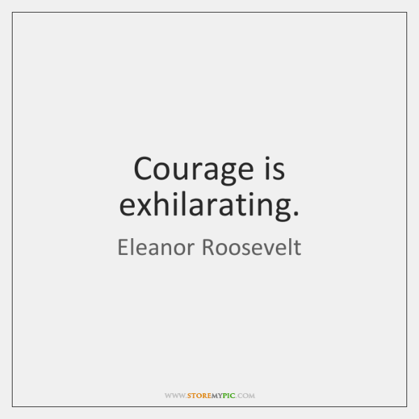 Courage is exhilarating.