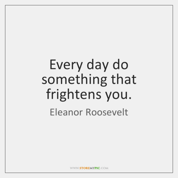 Every day do something that frightens you.