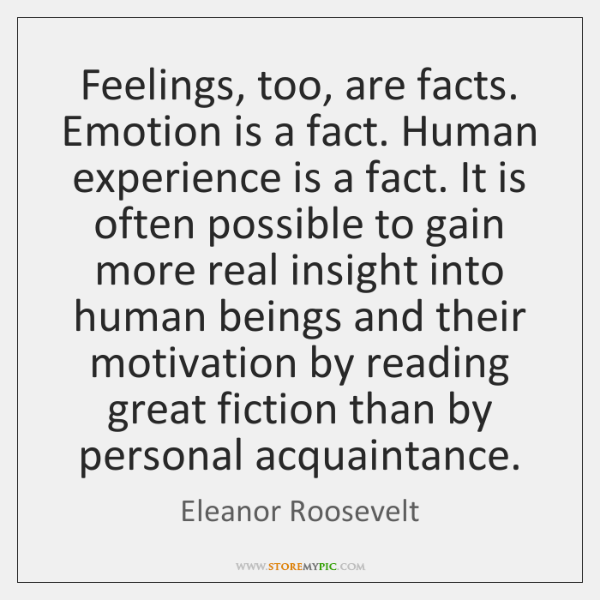 Feelings, too, are facts. Emotion is a fact. Human experience is a ...
