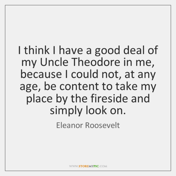 I think I have a good deal of my Uncle Theodore in ...
