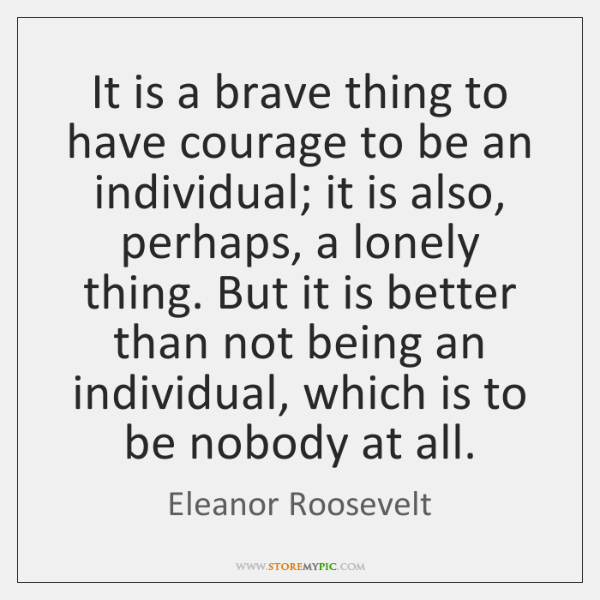 It is a brave thing to have courage to be an individual; ...