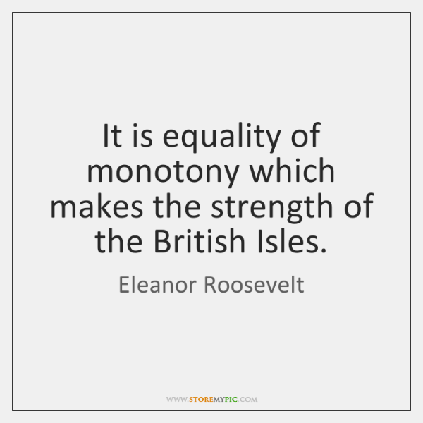It is equality of monotony which makes the strength of the British ...