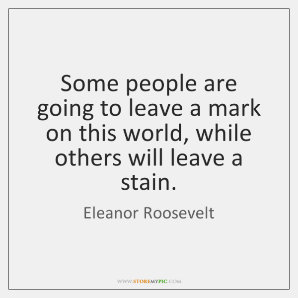 Some people are going to leave a mark on this world, while ...