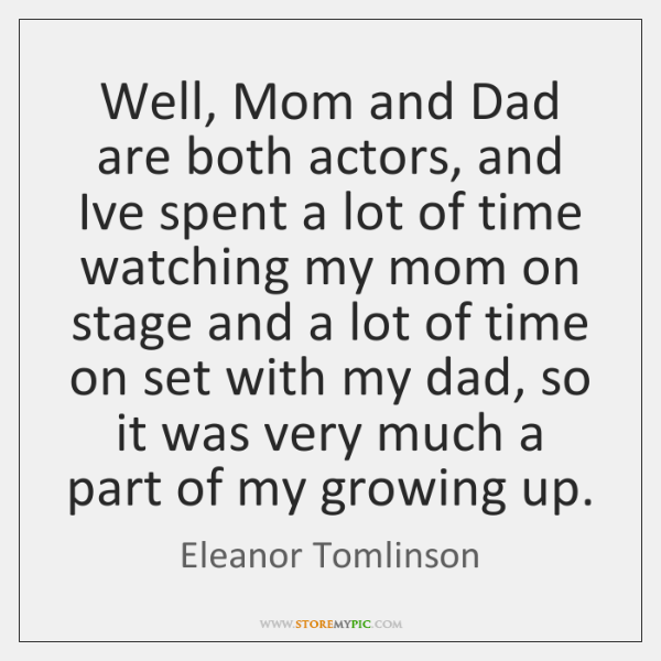 Well, Mom and Dad are both actors, and Ive spent a lot ...