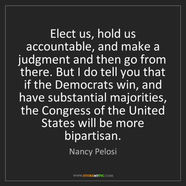 Nancy Pelosi: Elect us, hold us accountable, and make a judgment and...